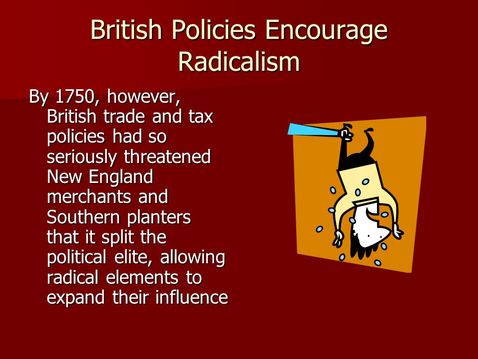 British Policies Encourage Radicalism By 1750, however, British trade and tax policies had so seriously threatened New England merchants and Southern planters that it split the political elite, allowing radical elements to expand their influence