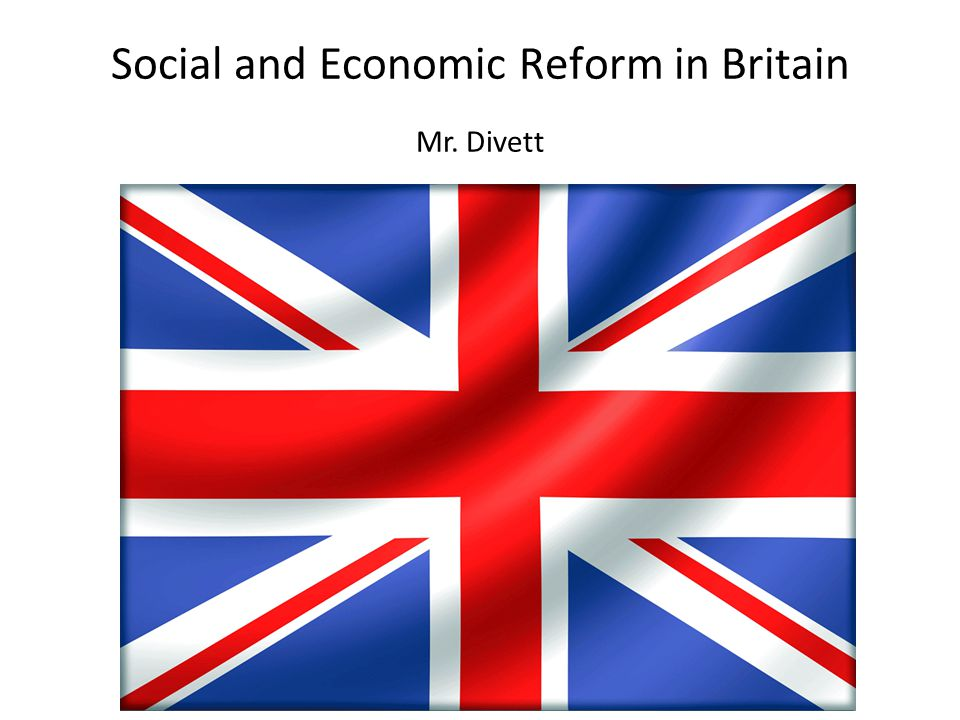 Social and Economic Reform in Britain Mr. Divett