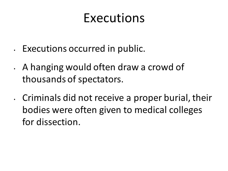 Executions Executions occurred in public. A hanging would often draw a crowd of thousands of spectators. Criminals did not receive a proper burial, th