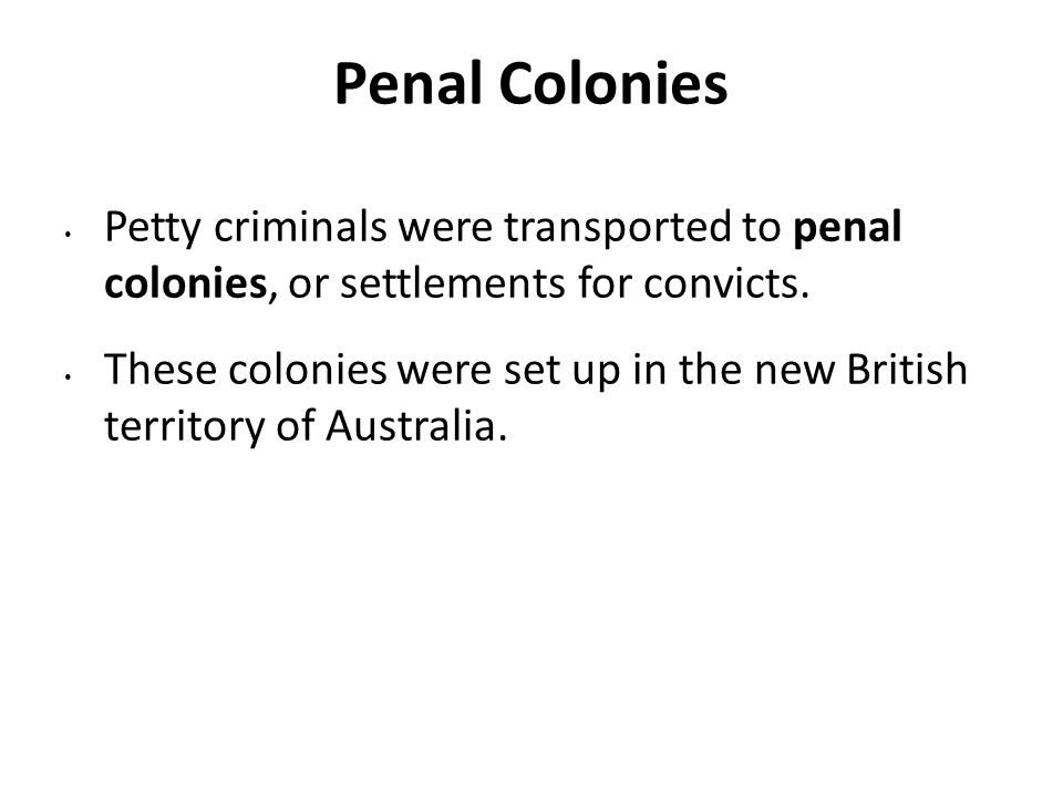 Penal Colonies Petty criminals were transported to penal colonies, or settlements for convicts. These colonies were set up in the new British territor