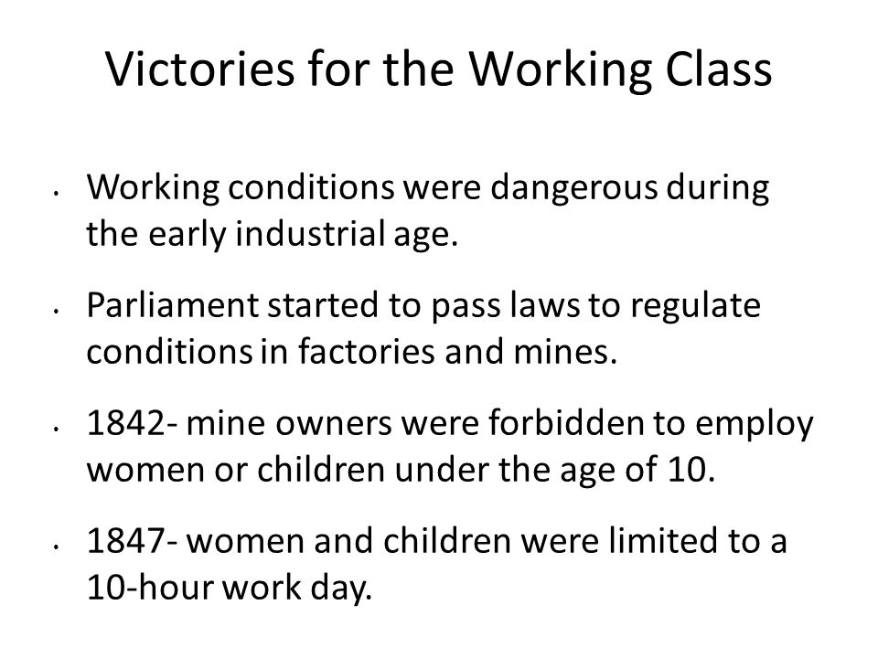 Victories for the Working Class Working conditions were dangerous during the early industrial age. Parliament started to pass laws to regulate conditi