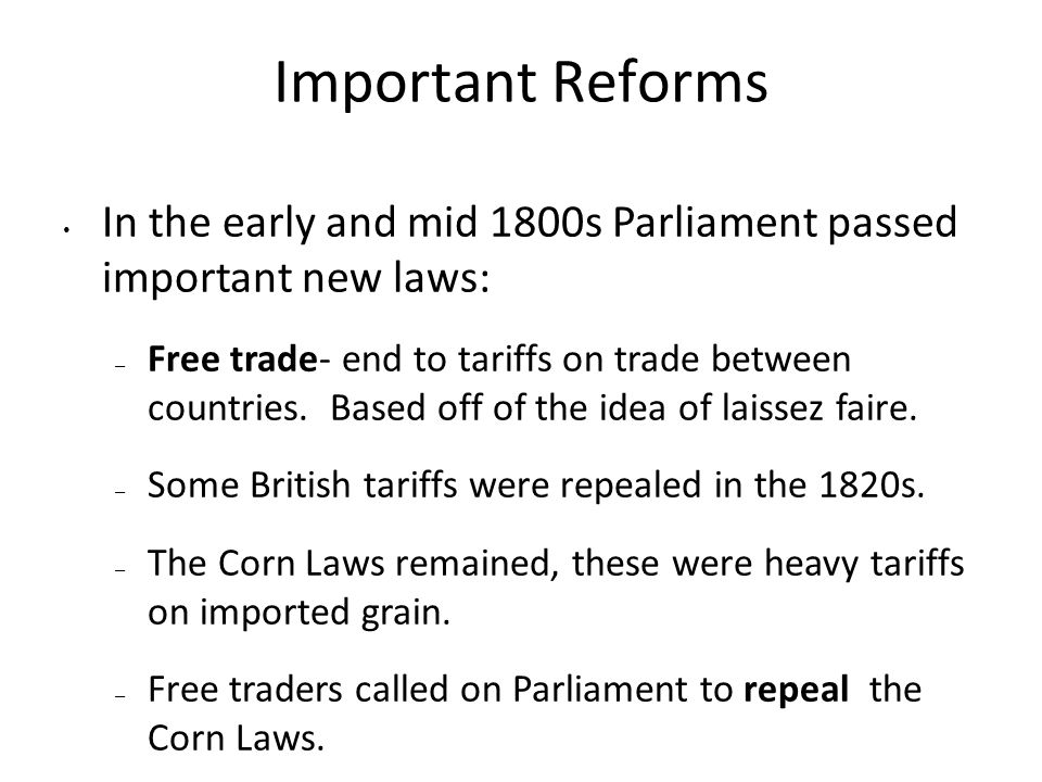 Important Reforms In the early and mid 1800s Parliament passed important new laws: – Free trade- end to tariffs on trade between countries. Based off