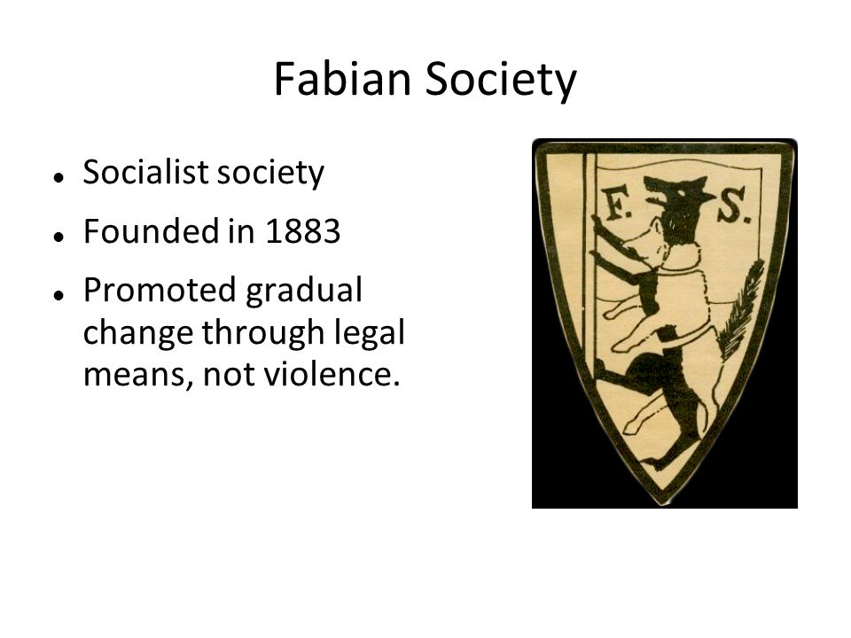 Fabian Society Socialist society Founded in 1883 Promoted gradual change through legal means, not violence.