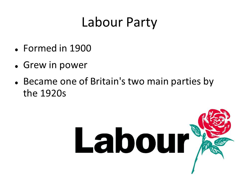 Labour Party Formed in 1900 Grew in power Became one of Britain's two main parties by the 1920s