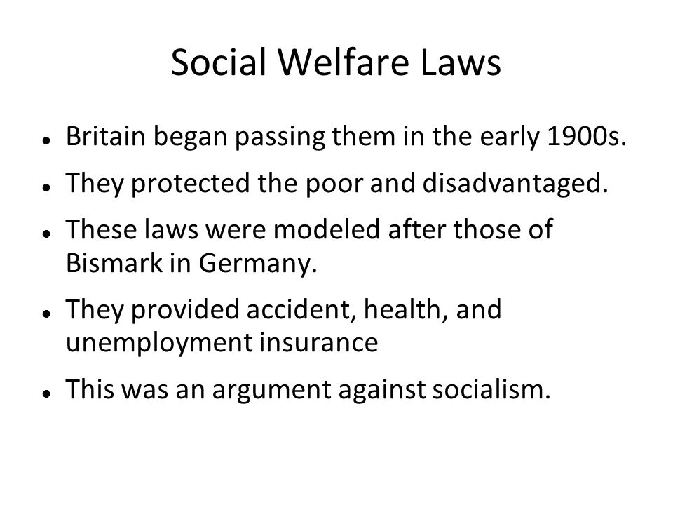Social Welfare Laws Britain began passing them in the early 1900s. They protected the poor and disadvantaged. These laws were modeled after those of B