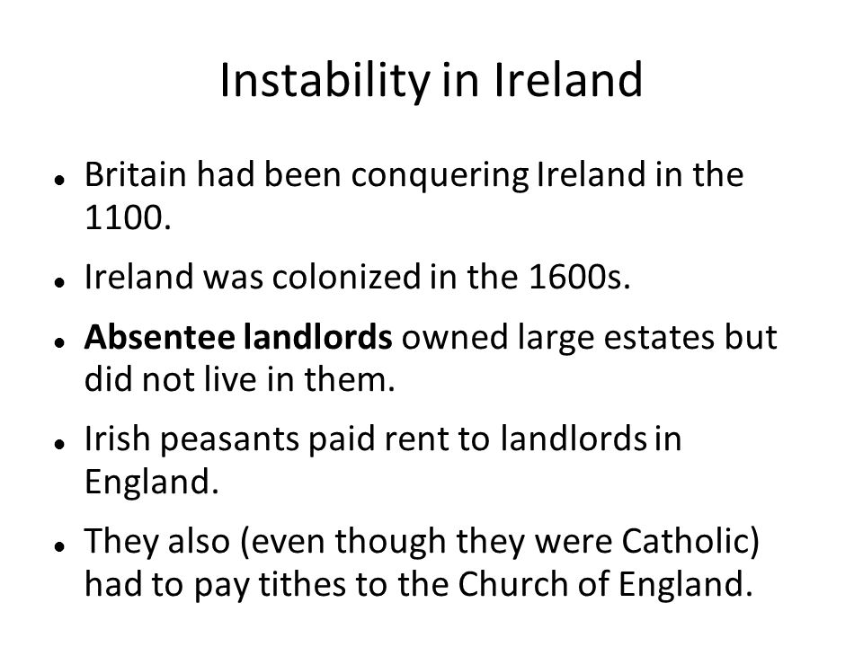 Instability in Ireland Britain had been conquering Ireland in the 1100. Ireland was colonized in the 1600s. Absentee landlords owned large estates but