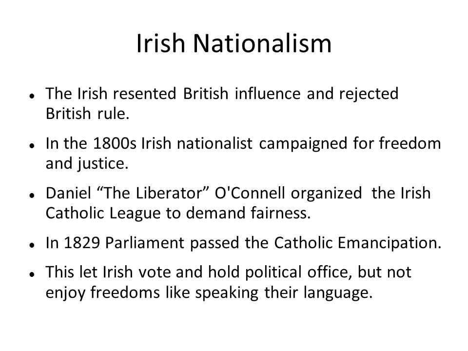 Irish Nationalism The Irish resented British influence and rejected British rule. In the 1800s Irish nationalist campaigned for freedom and justice. D