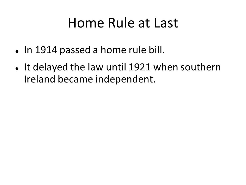 Home Rule at Last In 1914 passed a home rule bill. It delayed the law until 1921 when southern Ireland became independent.