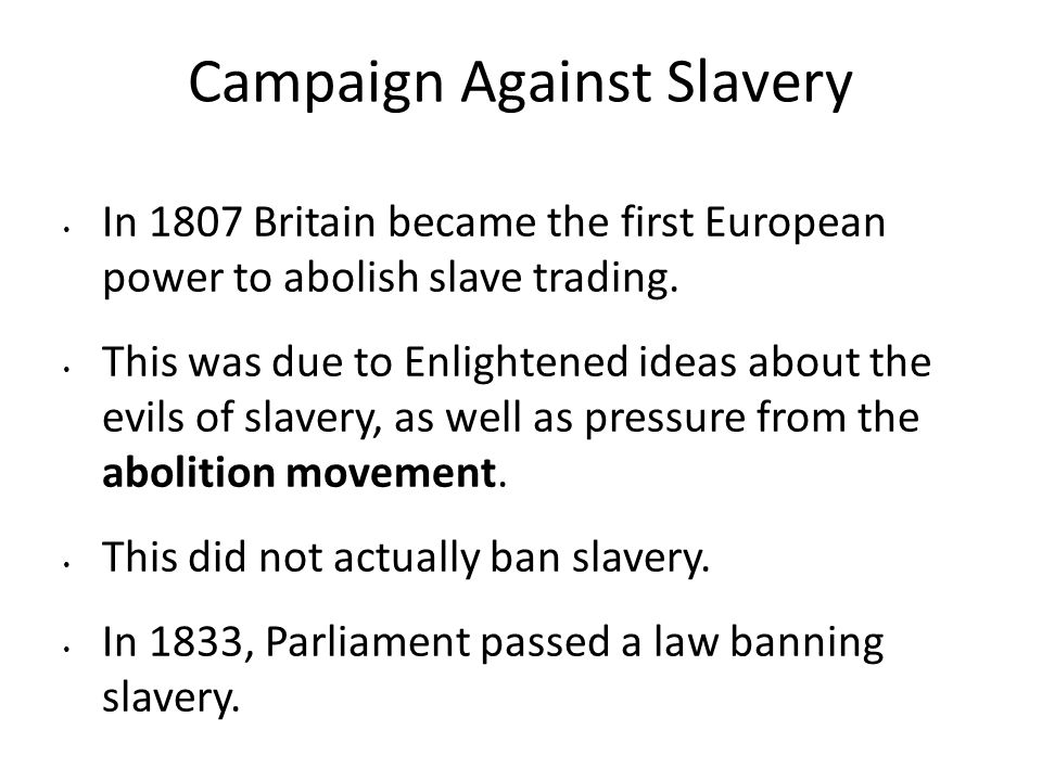Campaign Against Slavery In 1807 Britain became the first European power to abolish slave trading. This was due to Enlightened ideas about the evils o
