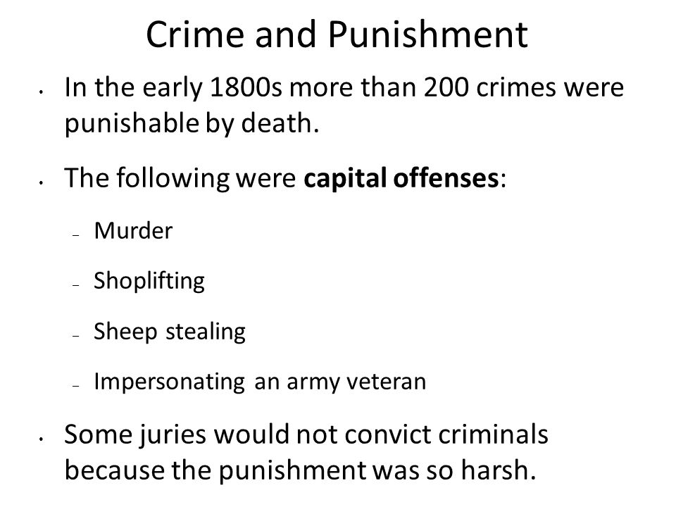 Crime and Punishment In the early 1800s more than 200 crimes were punishable by death. The following were capital offenses: – Murder – Shoplifting – S