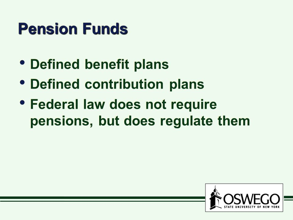 Pension Funds Defined benefit plans Defined contribution plans Federal law does not require pensions, but does regulate them Defined benefit plans Defined contribution plans Federal law does not require pensions, but does regulate them