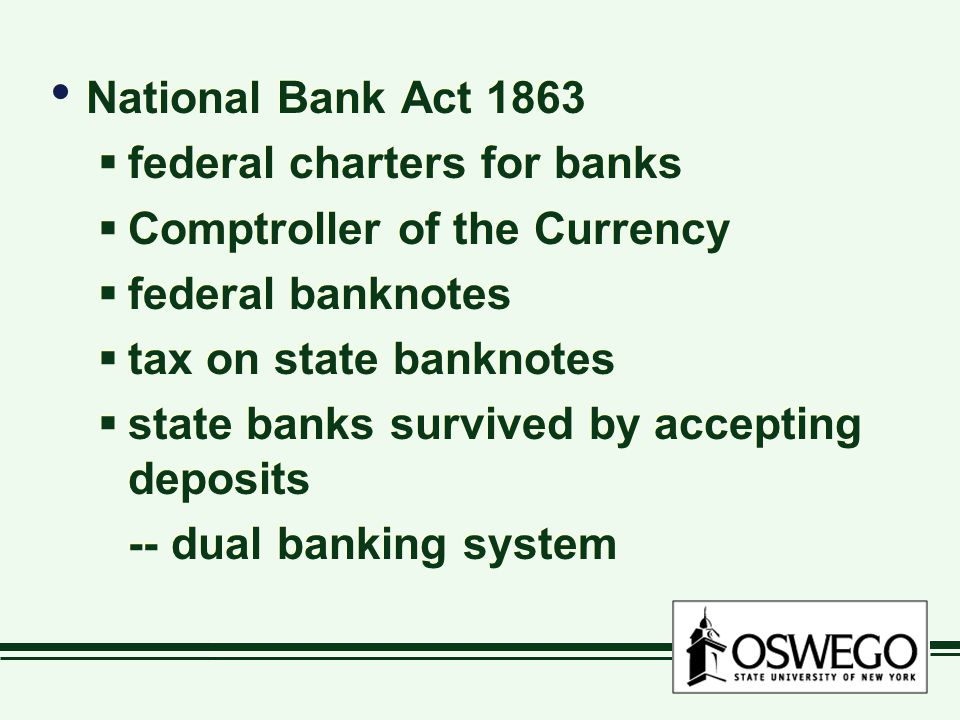 National Bank Act 1863  federal charters for banks  Comptroller of the Currency  federal banknotes  tax on state banknotes  state banks survived by accepting deposits -- dual banking system National Bank Act 1863  federal charters for banks  Comptroller of the Currency  federal banknotes  tax on state banknotes  state banks survived by accepting deposits -- dual banking system