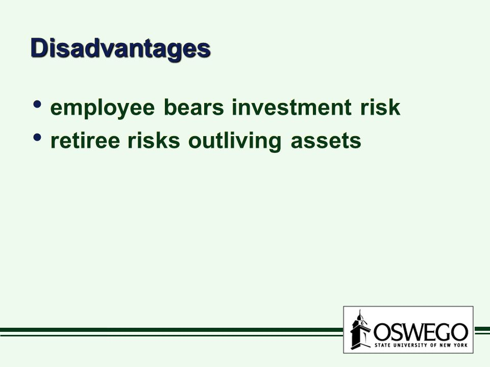 DisadvantagesDisadvantages employee bears investment risk retiree risks outliving assets employee bears investment risk retiree risks outliving assets