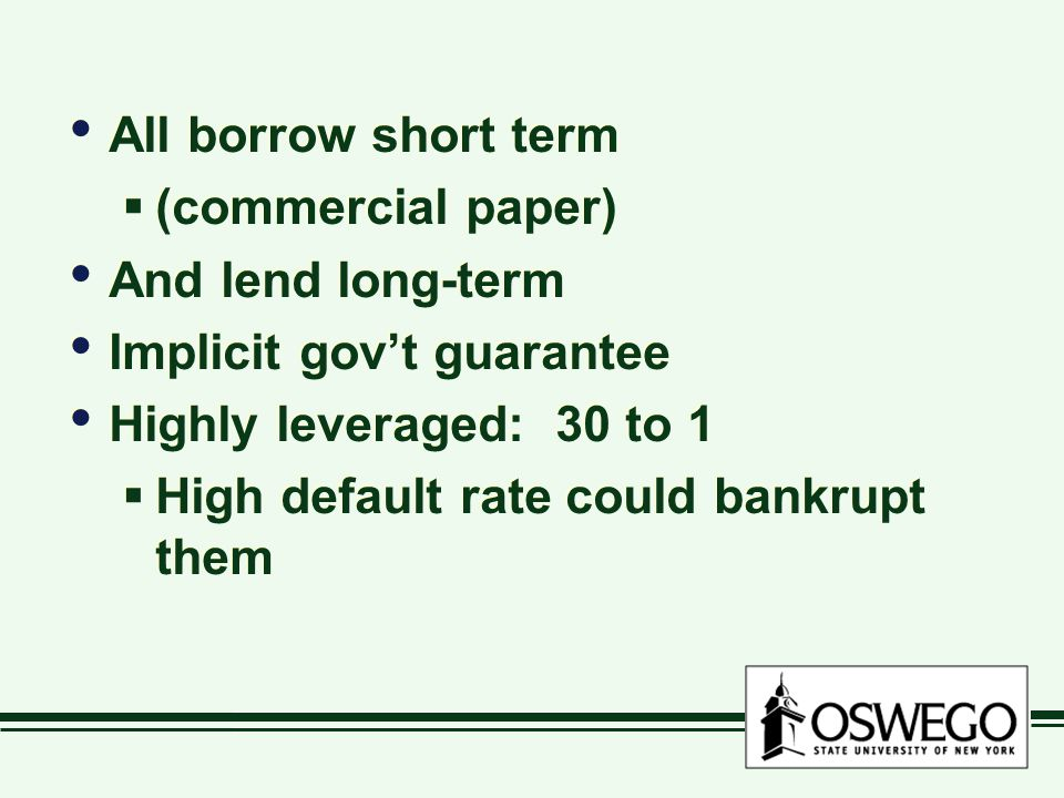 All borrow short term  (commercial paper) And lend long-term Implicit gov't guarantee Highly leveraged: 30 to 1  High default rate could bankrupt them All borrow short term  (commercial paper) And lend long-term Implicit gov't guarantee Highly leveraged: 30 to 1  High default rate could bankrupt them
