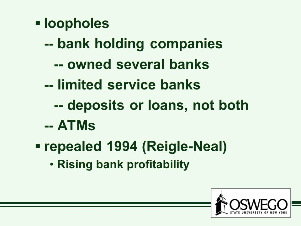  loopholes -- bank holding companies -- owned several banks -- limited service banks -- deposits or loans, not both -- ATMs  repealed 1994 (Reigle-Neal) Rising bank profitability  loopholes -- bank holding companies -- owned several banks -- limited service banks -- deposits or loans, not both -- ATMs  repealed 1994 (Reigle-Neal) Rising bank profitability