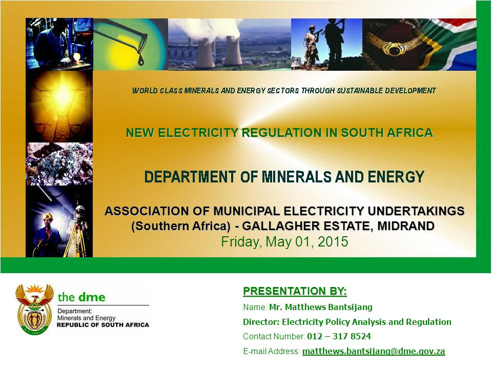 ASSOCIATION OF MUNICIPAL ELECTRICITY UNDERTAKINGS (Southern Africa) - GALLAGHER ESTATE, MIDRAND ASSOCIATION OF MUNICIPAL ELECTRICITY UNDERTAKINGS (Southern Africa) - GALLAGHER ESTATE, MIDRAND Friday, May 01, 2015 PRESENTATION BY: Name: Mr.