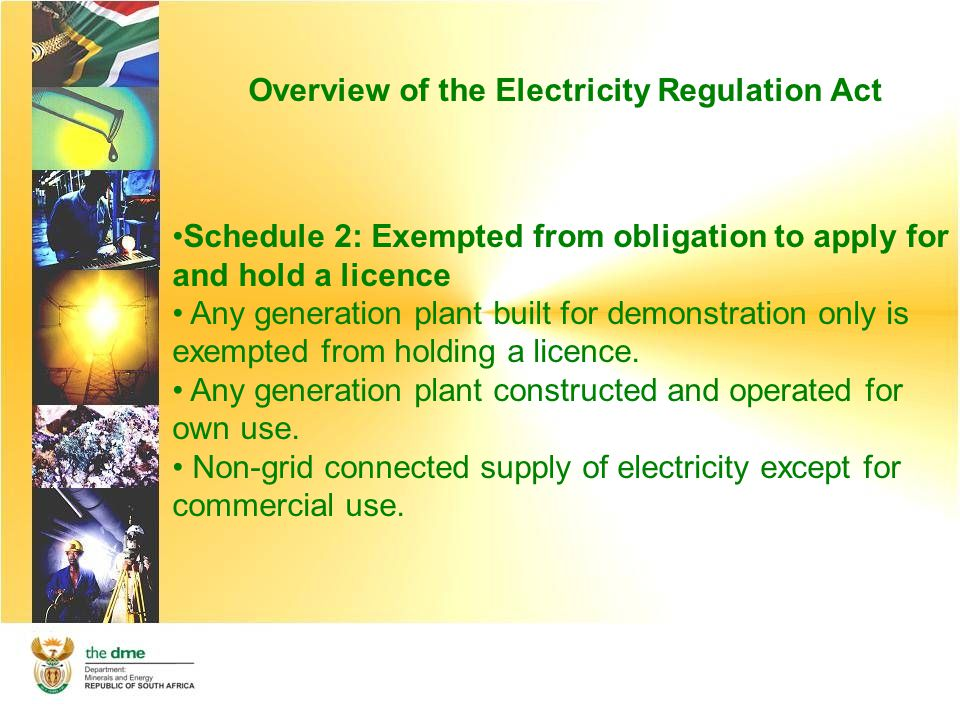 Overview of the Electricity Regulation Act Schedule 2: Exempted from obligation to apply for and hold a licence Any generation plant built for demonstration only is exempted from holding a licence.
