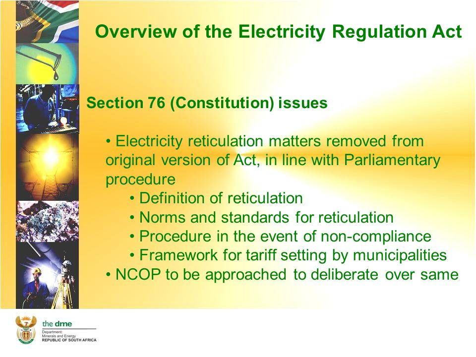 Overview of the Electricity Regulation Act Section 76 (Constitution) issues Electricity reticulation matters removed from original version of Act, in line with Parliamentary procedure Definition of reticulation Norms and standards for reticulation Procedure in the event of non-compliance Framework for tariff setting by municipalities NCOP to be approached to deliberate over same