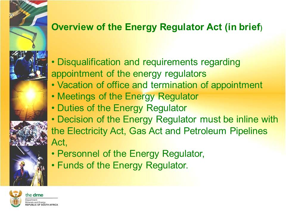 Overview of the Energy Regulator Act (in brief ) Disqualification and requirements regarding appointment of the energy regulators Vacation of office and termination of appointment Meetings of the Energy Regulator Duties of the Energy Regulator Decision of the Energy Regulator must be inline with the Electricity Act, Gas Act and Petroleum Pipelines Act, Personnel of the Energy Regulator, Funds of the Energy Regulator.