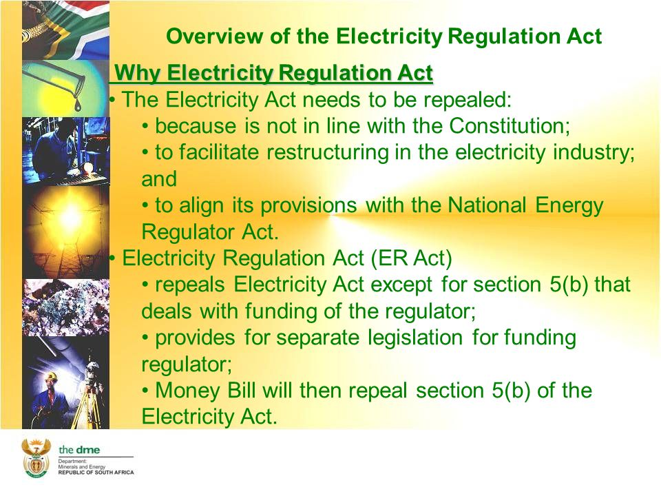 Overview of the Electricity Regulation Act Industries Regulated by the ER Act Electricity Regulation Act Generation Secom IPP Munics Transmi ssion Distribu tion Eskom Munic s ( reticul ation ) NERSANERSA