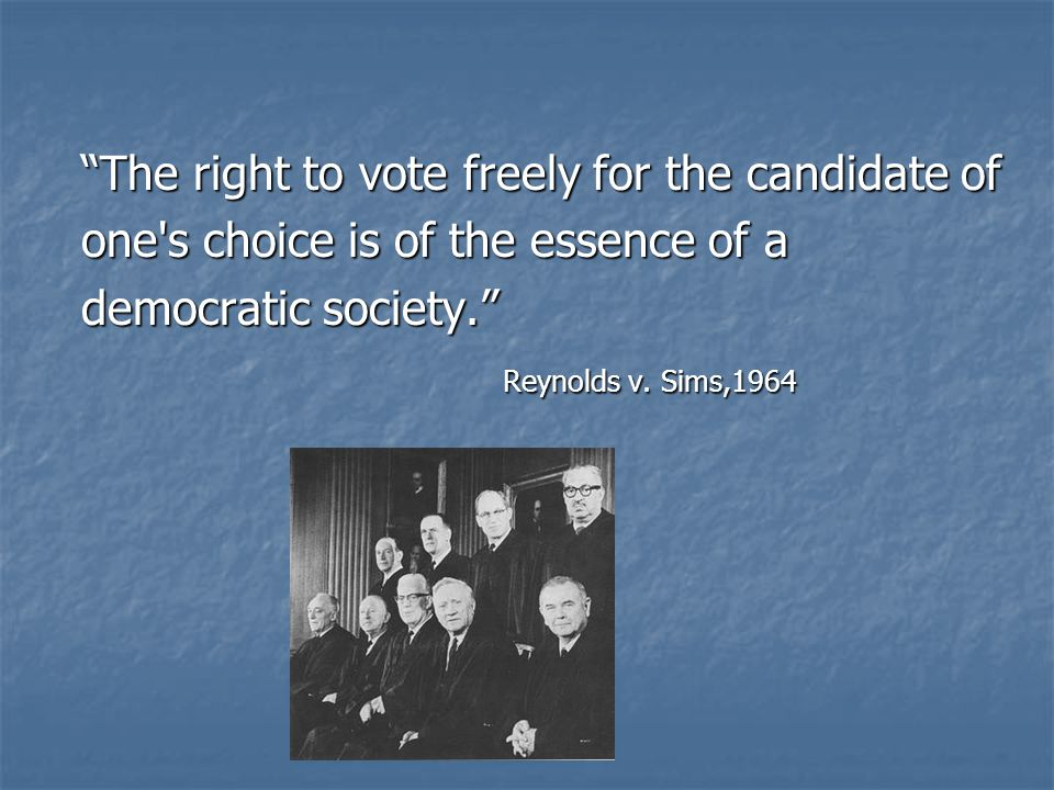 The right to vote freely for the candidate of one s choice is of the essence of a democratic society. Reynolds v.