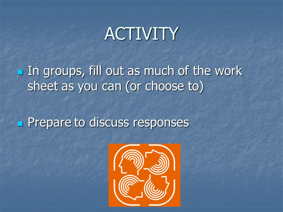 ACTIVITY In groups, fill out as much of the work sheet as you can (or choose to) In groups, fill out as much of the work sheet as you can (or choose to) Prepare to discuss responses Prepare to discuss responses