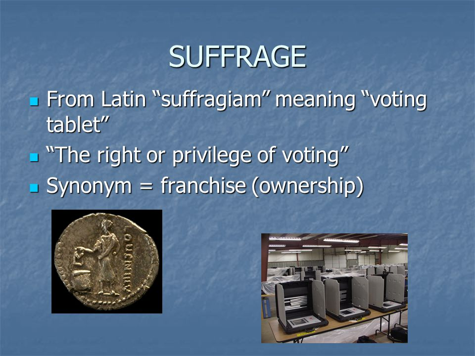 SUFFRAGE From Latin suffragiam meaning voting tablet From Latin suffragiam meaning voting tablet The right or privilege of voting The right or privilege of voting Synonym = franchise (ownership) Synonym = franchise (ownership)