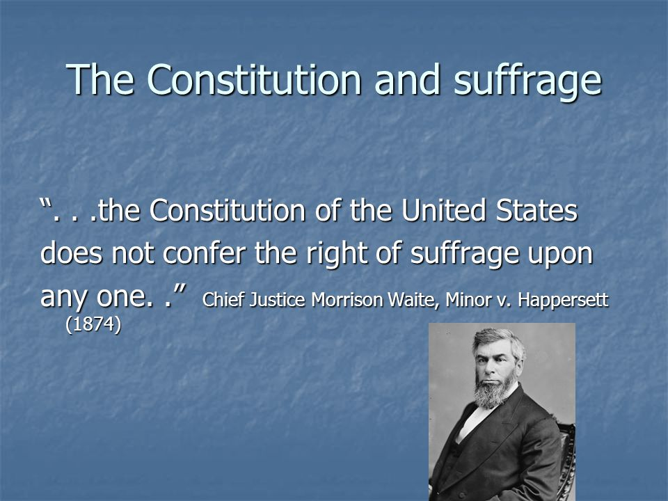 The Constitution and suffrage ...the Constitution of the United States does not confer the right of suffrage upon any one.. Chief Justice Morrison Waite, Minor v.