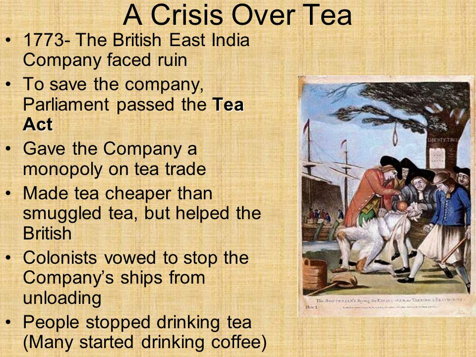 A Crisis Over Tea 1773- The British East India Company faced ruin Tea ActTo save the company, Parliament passed the Tea Act Gave the Company a monopoly on tea trade Made tea cheaper than smuggled tea, but helped the British Colonists vowed to stop the Company's ships from unloading People stopped drinking tea (Many started drinking coffee)