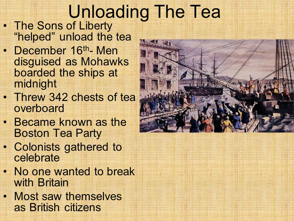 "Unloading The Tea The Sons of Liberty ""helped"" unload the tea December 16 th - Men disguised as Mohawks boarded the ships at midnight Threw 342 chests"
