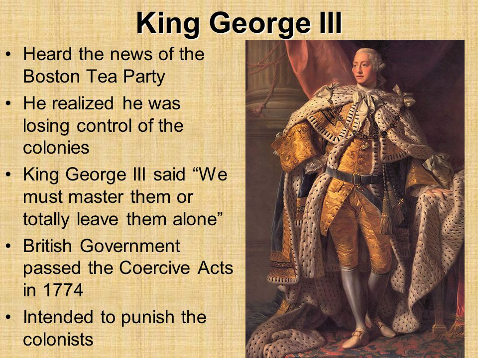 King George III Heard the news of the Boston Tea Party He realized he was losing control of the colonies King George III said We must master them or totally leave them alone British Government passed the Coercive Acts in 1774 Intended to punish the colonists