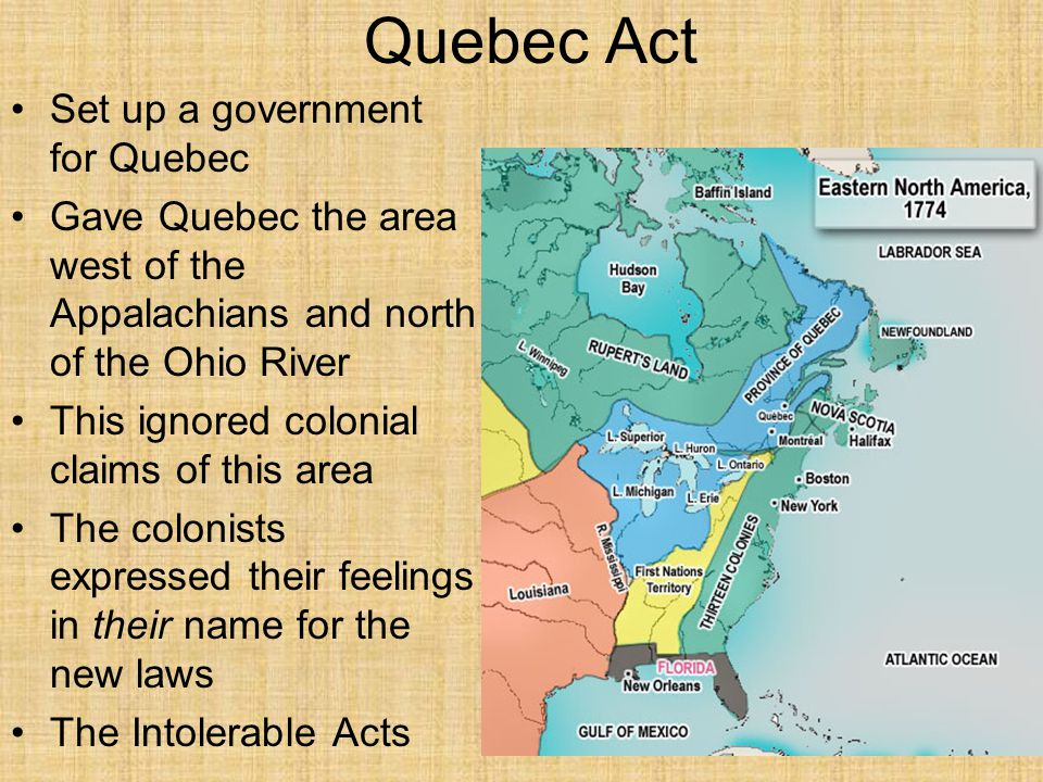 Quebec Act Set up a government for Quebec Gave Quebec the area west of the Appalachians and north of the Ohio River This ignored colonial claims of this area The colonists expressed their feelings in their name for the new laws The Intolerable Acts