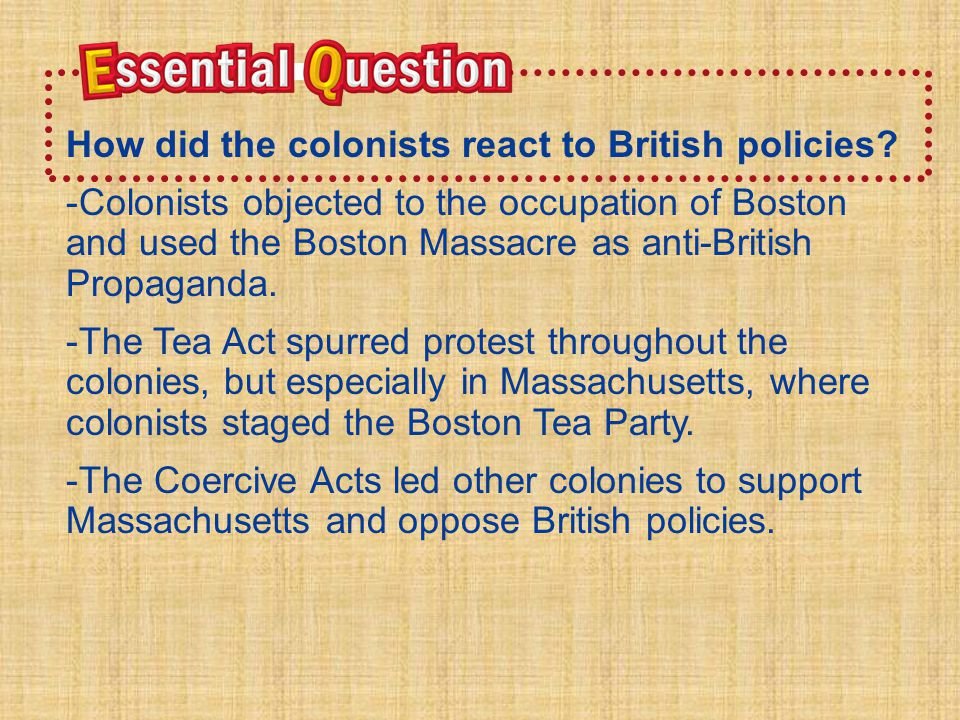 Essential QuestionEssential Question H o w d i d t h e c o l o n i s t s r e a c t t o B r i t i s h p o l i c i e s ? -Colonists objected to the occu