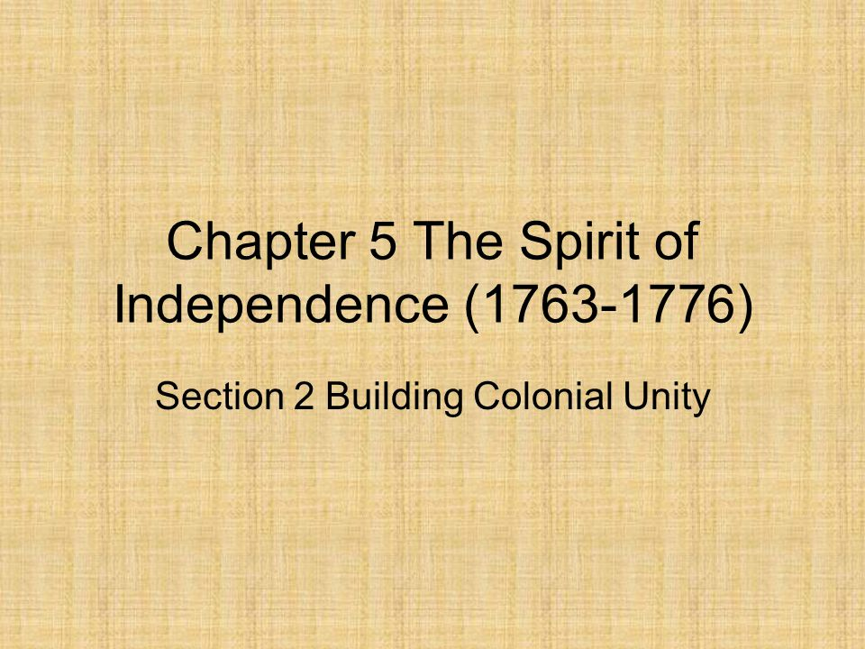 Chapter 5 The Spirit of Independence (1763-1776) Section 2 Building Colonial Unity