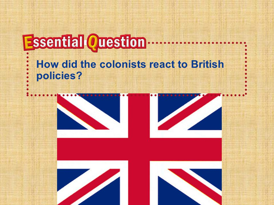 Essential QuestionEssential Question H o w d i d t h e c o l o n i s t s r e a c t t o B r i t i s h p o l i c i e s