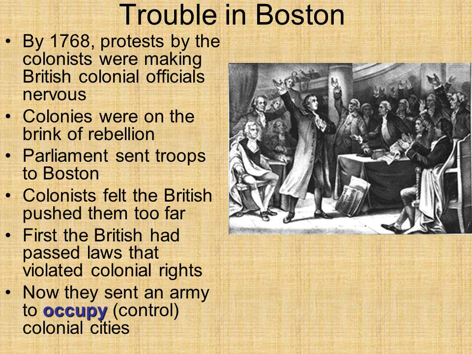 Trouble in Boston By 1768, protests by the colonists were making British colonial officials nervous Colonies were on the brink of rebellion Parliament