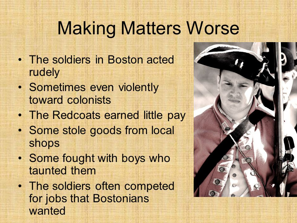 Making Matters Worse The soldiers in Boston acted rudely Sometimes even violently toward colonists The Redcoats earned little pay Some stole goods from local shops Some fought with boys who taunted them The soldiers often competed for jobs that Bostonians wanted