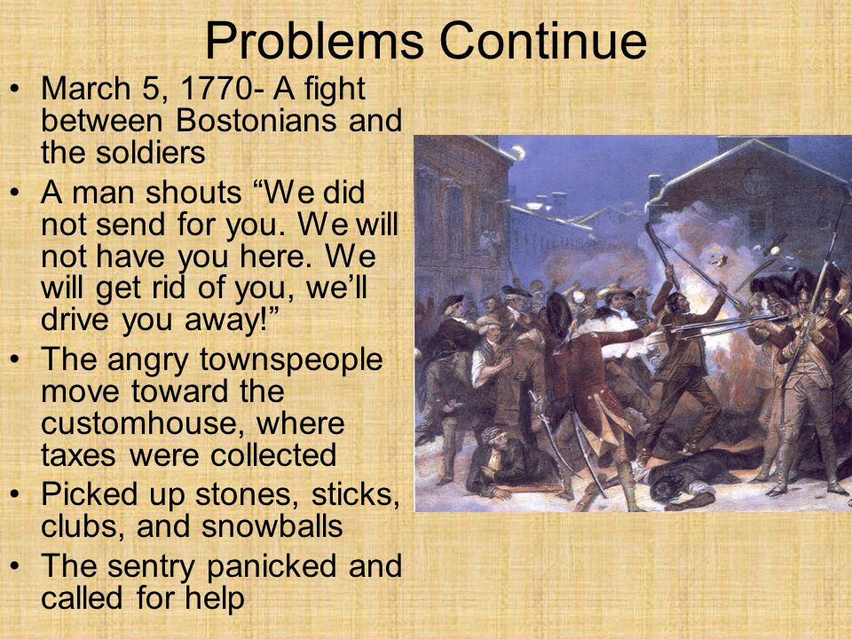 "Problems Continue March 5, 1770- A fight between Bostonians and the soldiers A man shouts ""We did not send for you. We will not have you here. We will"