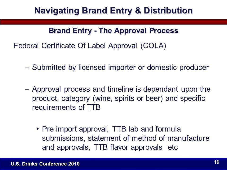 Federal Certificate Of Label Approval (COLA) –Submitted by licensed importer or domestic producer –Approval process and timeline is dependant upon the product, category (wine, spirits or beer) and specific requirements of TTB Pre import approval, TTB lab and formula submissions, statement of method of manufacture and approvals, TTB flavor approvals etc U.S.
