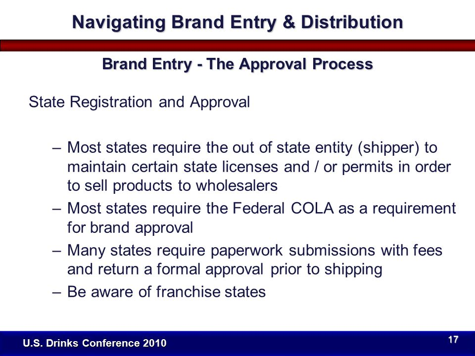 State Registration and Approval –Most states require the out of state entity (shipper) to maintain certain state licenses and / or permits in order to sell products to wholesalers –Most states require the Federal COLA as a requirement for brand approval –Many states require paperwork submissions with fees and return a formal approval prior to shipping –Be aware of franchise states U.S.