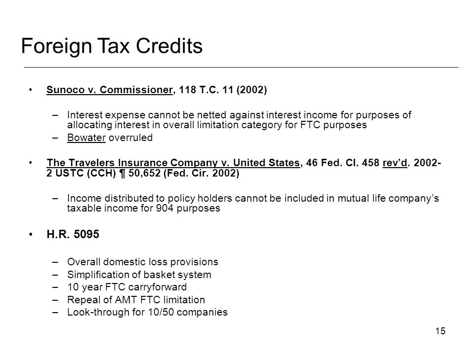 15 Foreign Tax Credits Sunoco v. Commissioner, 118 T.C. 11 (2002) –Interest expense cannot be netted against interest income for purposes of allocatin