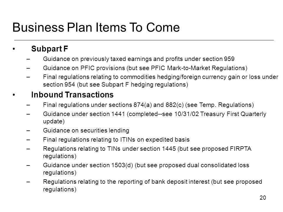20 Subpart F –Guidance on previously taxed earnings and profits under section 959 –Guidance on PFIC provisions (but see PFIC Mark-to-Market Regulations) –Final regulations relating to commodities hedging/foreign currency gain or loss under section 954 (but see Subpart F hedging regulations) Inbound Transactions –Final regulations under sections 874(a) and 882(c) (see Temp.