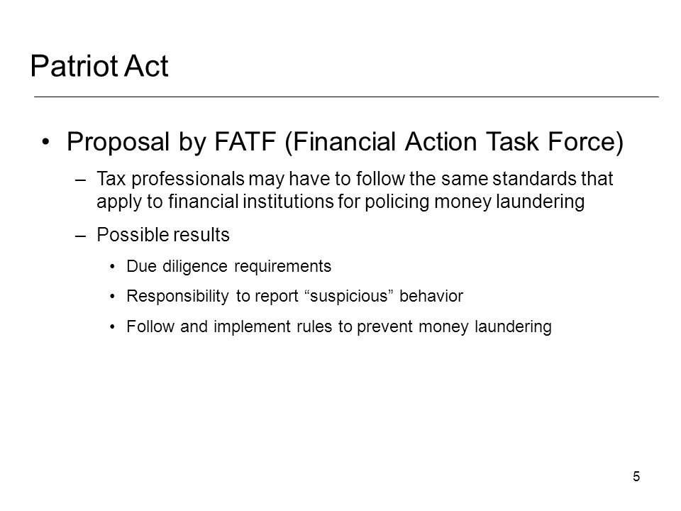 5 Proposal by FATF (Financial Action Task Force) –Tax professionals may have to follow the same standards that apply to financial institutions for policing money laundering –Possible results Due diligence requirements Responsibility to report suspicious behavior Follow and implement rules to prevent money laundering Patriot Act