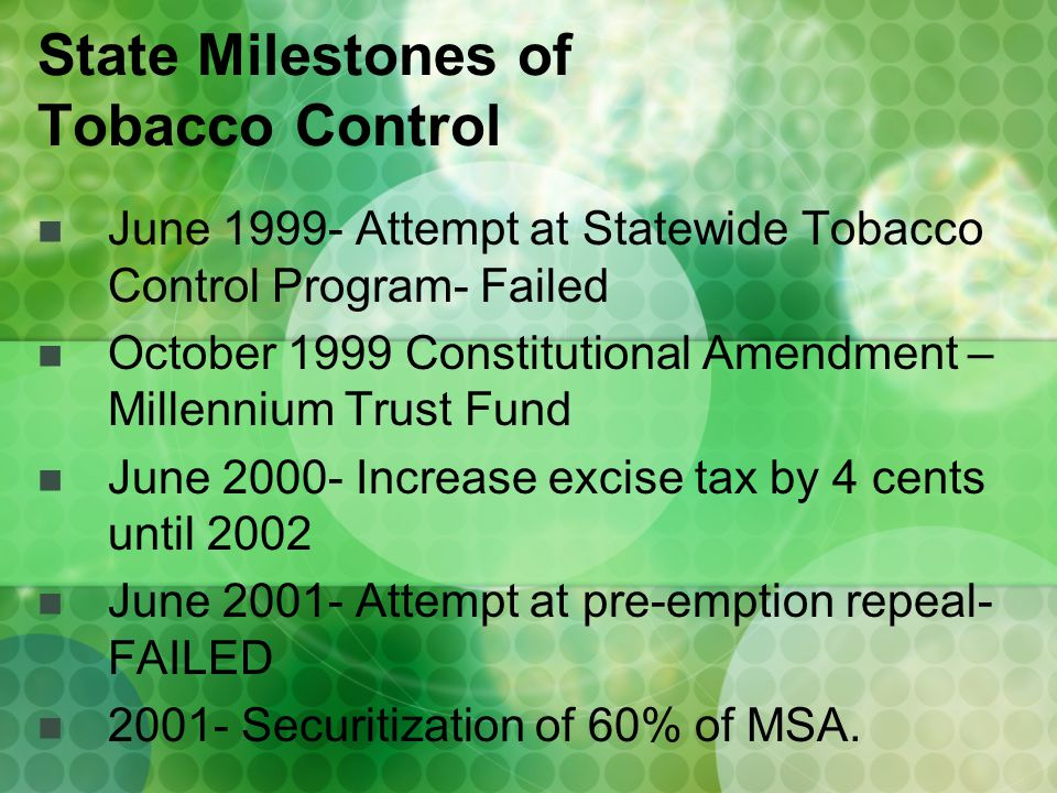 June 1999- Attempt at Statewide Tobacco Control Program- Failed October 1999 Constitutional Amendment – Millennium Trust Fund June 2000- Increase excise tax by 4 cents until 2002 June 2001- Attempt at pre-emption repeal- FAILED 2001- Securitization of 60% of MSA.