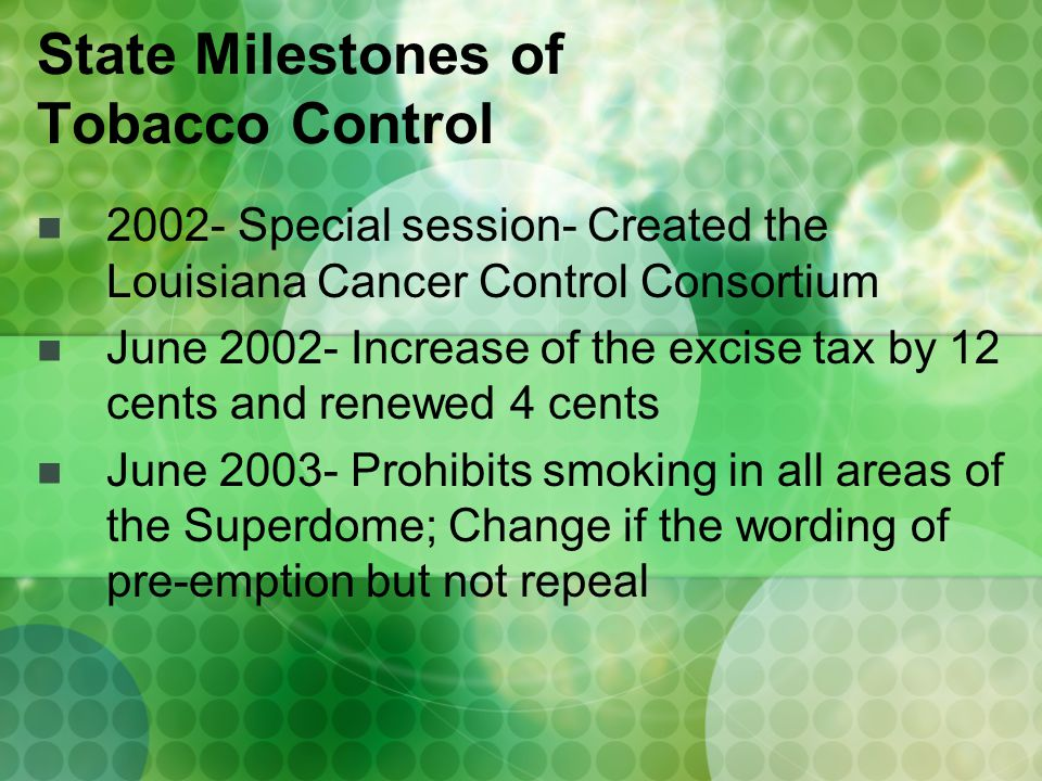 2002- Special session- Created the Louisiana Cancer Control Consortium June 2002- Increase of the excise tax by 12 cents and renewed 4 cents June 2003- Prohibits smoking in all areas of the Superdome; Change if the wording of pre-emption but not repeal State Milestones of Tobacco Control