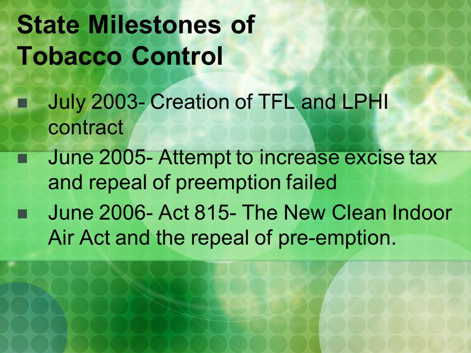 July 2003- Creation of TFL and LPHI contract June 2005- Attempt to increase excise tax and repeal of preemption failed June 2006- Act 815- The New Clean Indoor Air Act and the repeal of pre-emption.