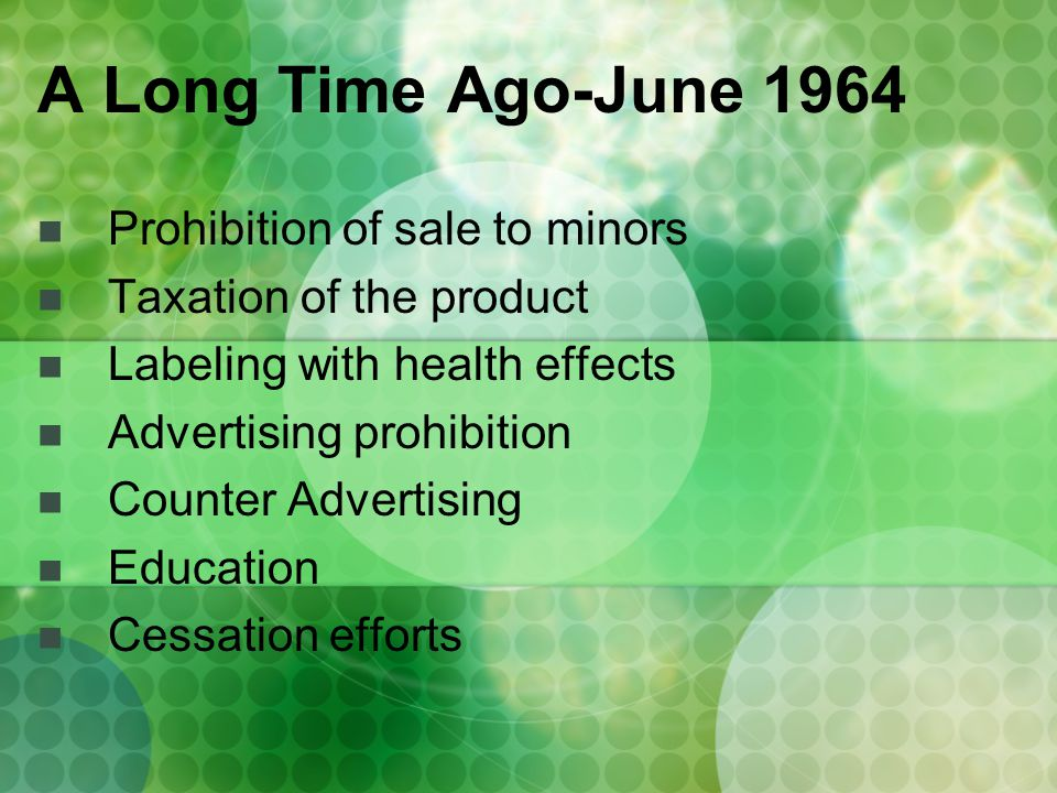 A Long Time Ago-June 1964 Prohibition of sale to minors Taxation of the product Labeling with health effects Advertising prohibition Counter Advertising Education Cessation efforts