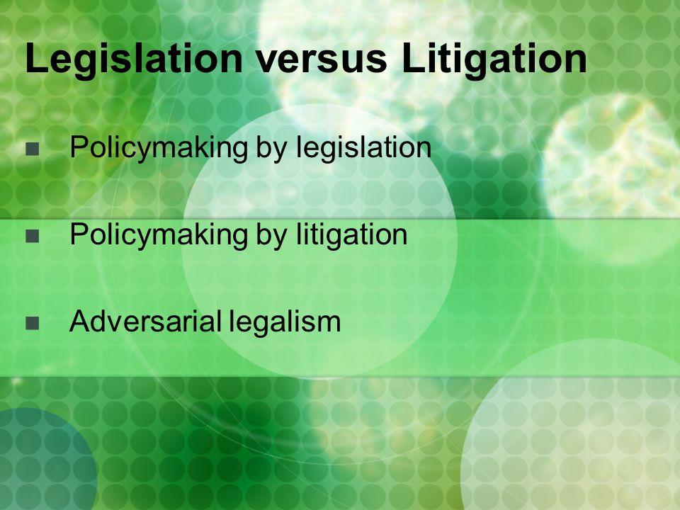 Legislation versus Litigation Policymaking by legislation Policymaking by litigation Adversarial legalism