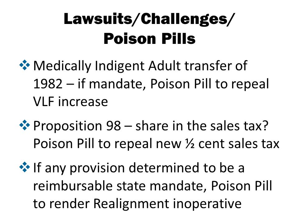 Lawsuits/Challenges/ Poison Pills  Medically Indigent Adult transfer of 1982 – if mandate, Poison Pill to repeal VLF increase  Proposition 98 – share in the sales tax.