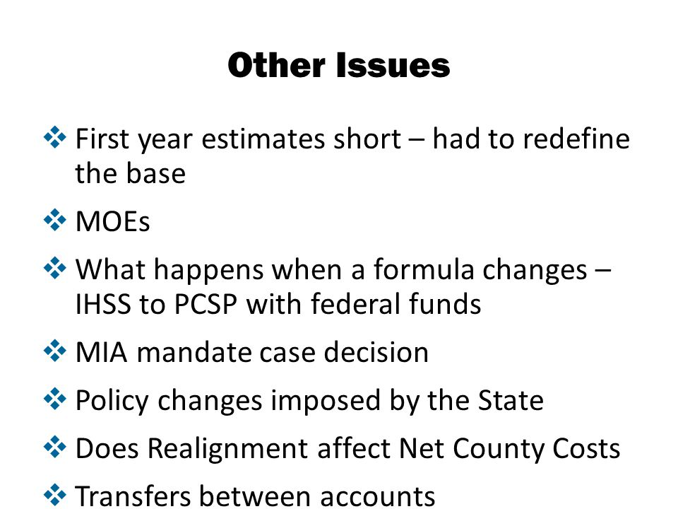 Other Issues  First year estimates short – had to redefine the base  MOEs  What happens when a formula changes – IHSS to PCSP with federal funds  MIA mandate case decision  Policy changes imposed by the State  Does Realignment affect Net County Costs  Transfers between accounts